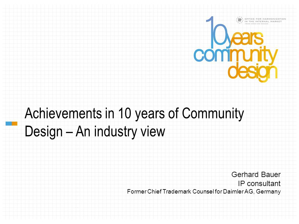 Achievements in 10 years of Community Design – An industry view Gerhard Bauer IP consultant Former Chief Trademark Counsel for Daimler AG, Germany
