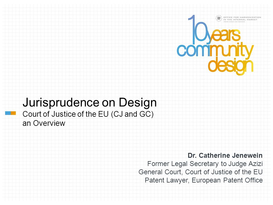 Jurisprudence on Design Court of Justice of the EU (CJ and GC) an Overview Dr. Catherine Jenewein Former Legal Secretary to Judge Azizi General Court,