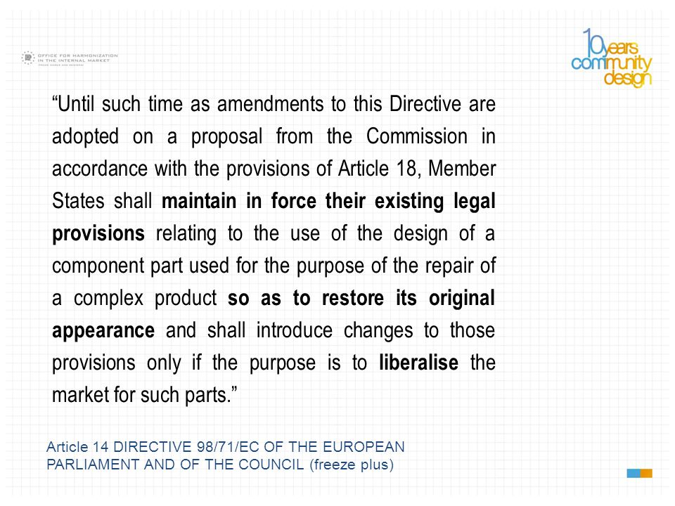 Article 14 DIRECTIVE 98/71/EC OF THE EUROPEAN PARLIAMENT AND OF THE COUNCIL (freeze plus) Until such time as amendments to this Directive are adopted on a proposal from the Commission in accordance with the provisions of Article 18, Member States shall maintain in force their existing legal provisions relating to the use of the design of a component part used for the purpose of the repair of a complex product so as to restore its original appearance and shall introduce changes to those provisions only if the purpose is to liberalise the market for such parts.
