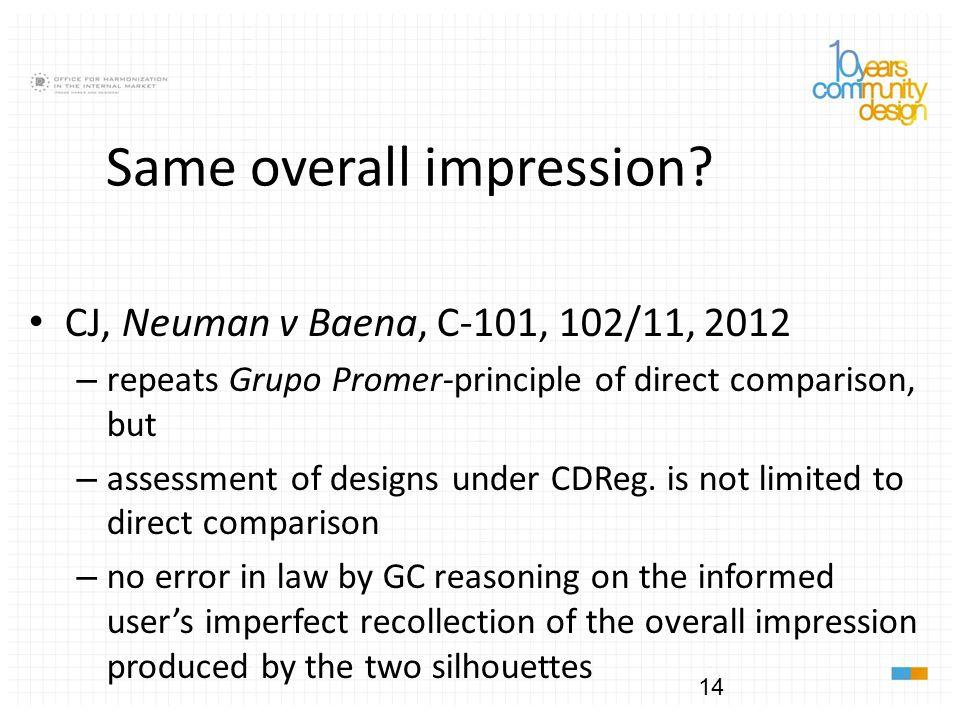 14 Same overall impression? CJ, Neuman v Baena, C-101, 102/11, 2012 – repeats Grupo Promer-principle of direct comparison, but – assessment of designs