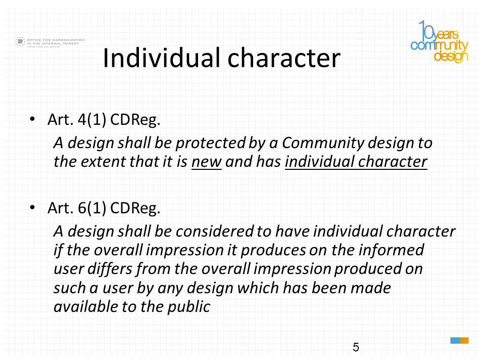 5 Individual character Art. 4(1) CDReg. A design shall be protected by a Community design to the extent that it is new and has individual character Ar