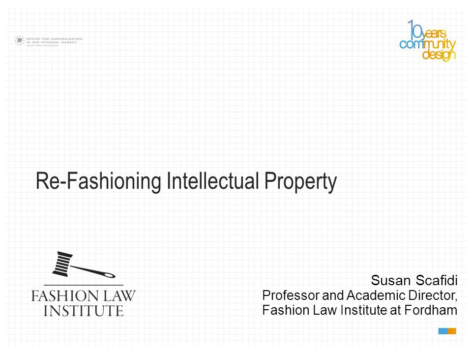 Re-Fashioning Intellectual Property Susan Scafidi Professor and Academic Director, Fashion Law Institute at Fordham