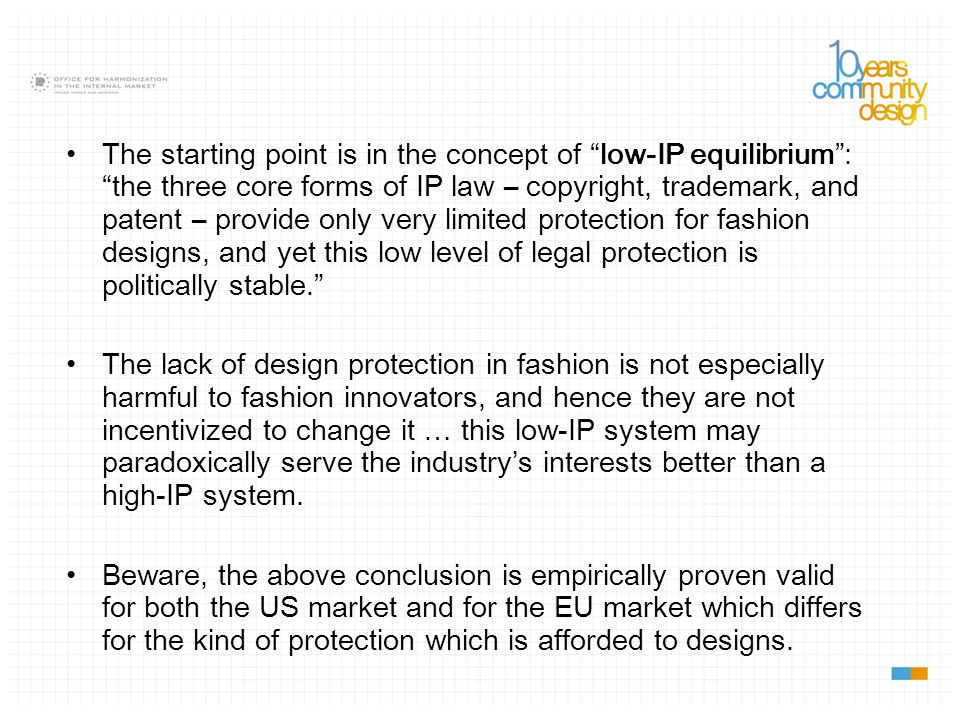 The starting point is in the concept of low-IP equilibrium : the three core forms of IP law – copyright, trademark, and patent – provide only very limited protection for fashion designs, and yet this low level of legal protection is politically stable. The lack of design protection in fashion is not especially harmful to fashion innovators, and hence they are not incentivized to change it … this low-IP system may paradoxically serve the industry's interests better than a high-IP system.