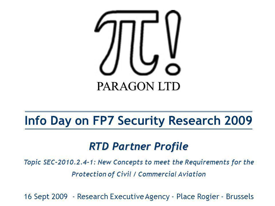 PARAGON LTD Info Day on FP7 Security Research 2009 RTD Partner Profile Topic SEC-2010.2.4-1: New Concepts to meet the Requirements for the Protection of Civil / Commercial Aviation 16 Sept 2009 - Research Executive Agency - Place Rogier - Brussels