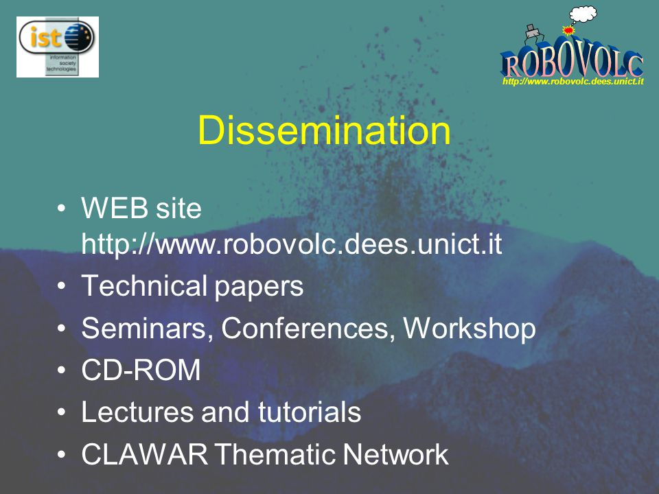 http://www.robovolc.dees.unict.it Dissemination WEB site http://www.robovolc.dees.unict.it Technical papers Seminars, Conferences, Workshop CD-ROM Lectures and tutorials CLAWAR Thematic Network