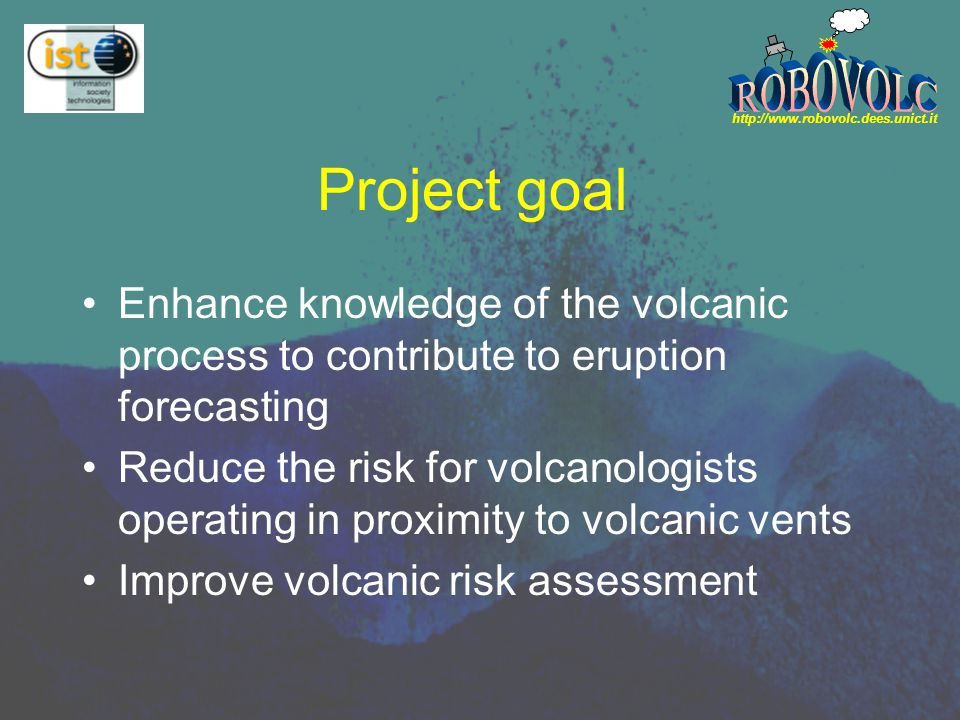 http://www.robovolc.dees.unict.it Background Expertise : Volcanology CNR-IIVIPGP MADVIEW : Monitoring Active Deformation of Volcanoes by Interferometry as an Early Warning System TEKVOLC : Technique and Method Innovation in Geophysical Research, Monitoring and Early Warning at Active Volcanoes UNICT(Modelling and Data processing of geophysical data) Volcanoes Monitoring EMEWS : European Mobile Early Warning System