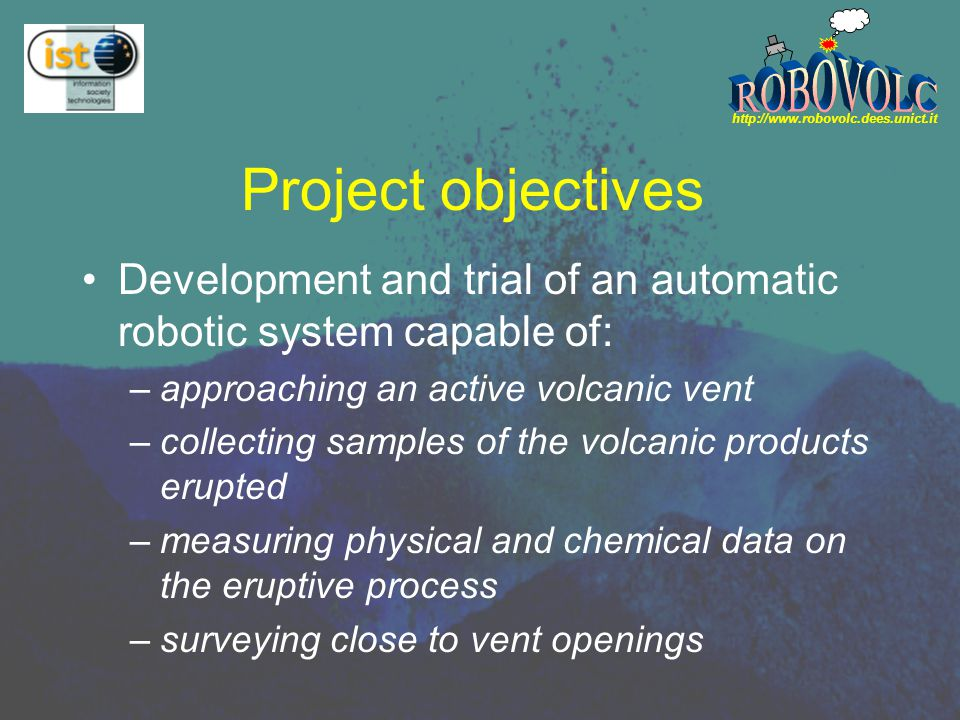 http://www.robovolc.dees.unict.it Project objectives Development and trial of an automatic robotic system capable of: –approaching an active volcanic vent –collecting samples of the volcanic products erupted –measuring physical and chemical data on the eruptive process –surveying close to vent openings
