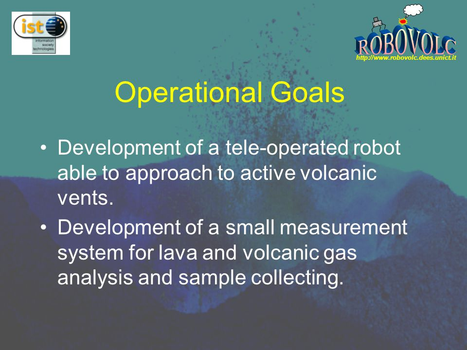 http://www.robovolc.dees.unict.it Operational Goals Development of a tele-operated robot able to approach to active volcanic vents.