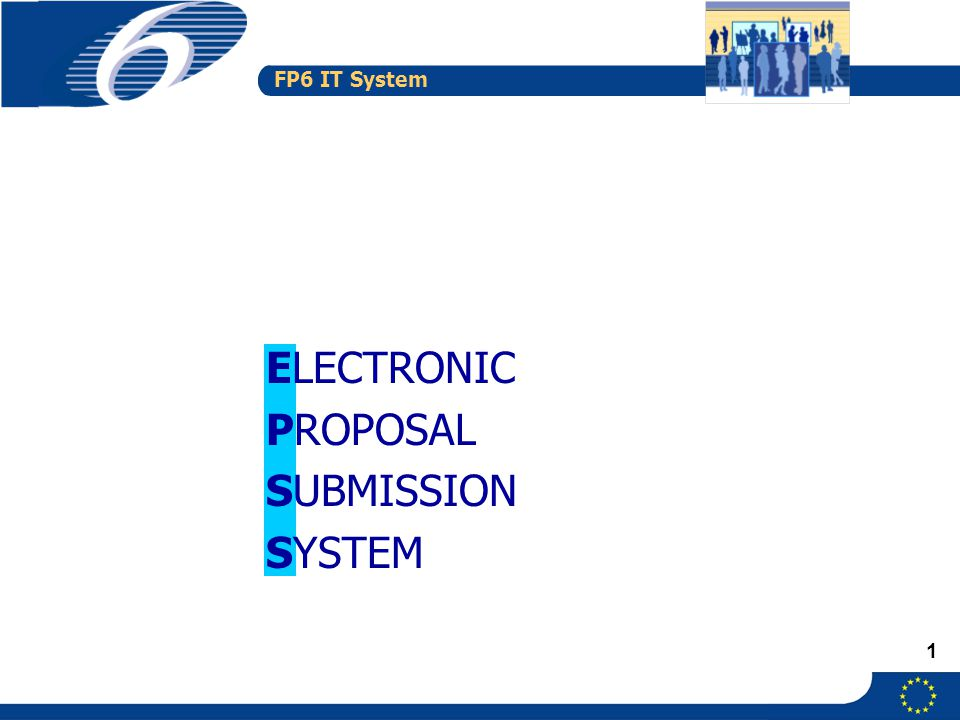 FP6 IT System 1 ELECTRONIC PROPOSAL SUBMISSION SYSTEM
