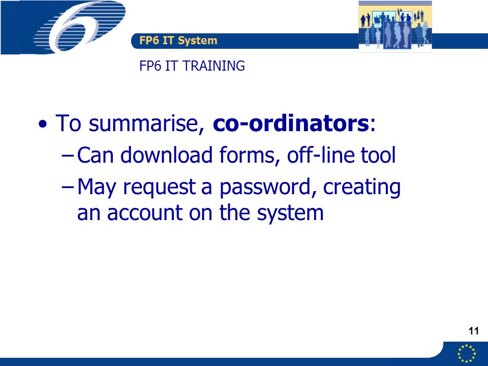 FP6 IT System 11 FP6 IT TRAINING To summarise, co-ordinators: –Can download forms, off-line tool –May request a password, creating an account on the system