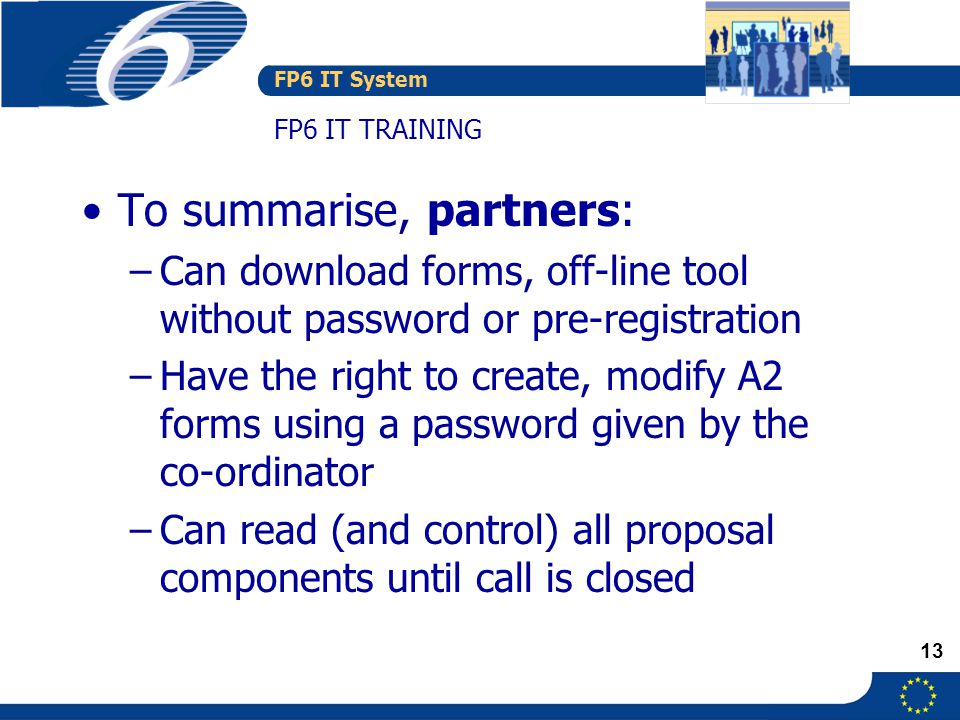 FP6 IT System 13 FP6 IT TRAINING To summarise, partners: –Can download forms, off-line tool without password or pre-registration –Have the right to create, modify A2 forms using a password given by the co-ordinator –Can read (and control) all proposal components until call is closed