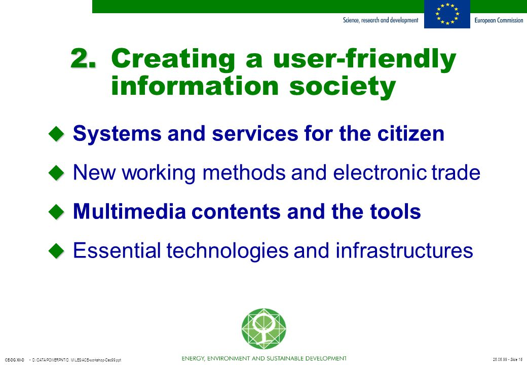 25.06.99 - Slide 16 CE-DG XII-D D:/DATA/POWERPNT/D. MILES/ACE-workshop-Dec99.ppt 2. 2.Creating a user-friendly information society u u Systems and ser