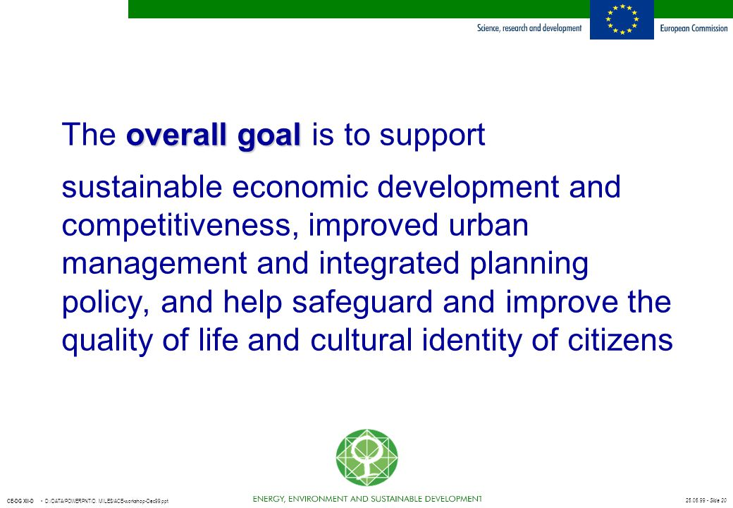25.06.99 - Slide 20 CE-DG XII-D D:/DATA/POWERPNT/D. MILES/ACE-workshop-Dec99.ppt overall goal The overall goal is to support sustainable economic deve