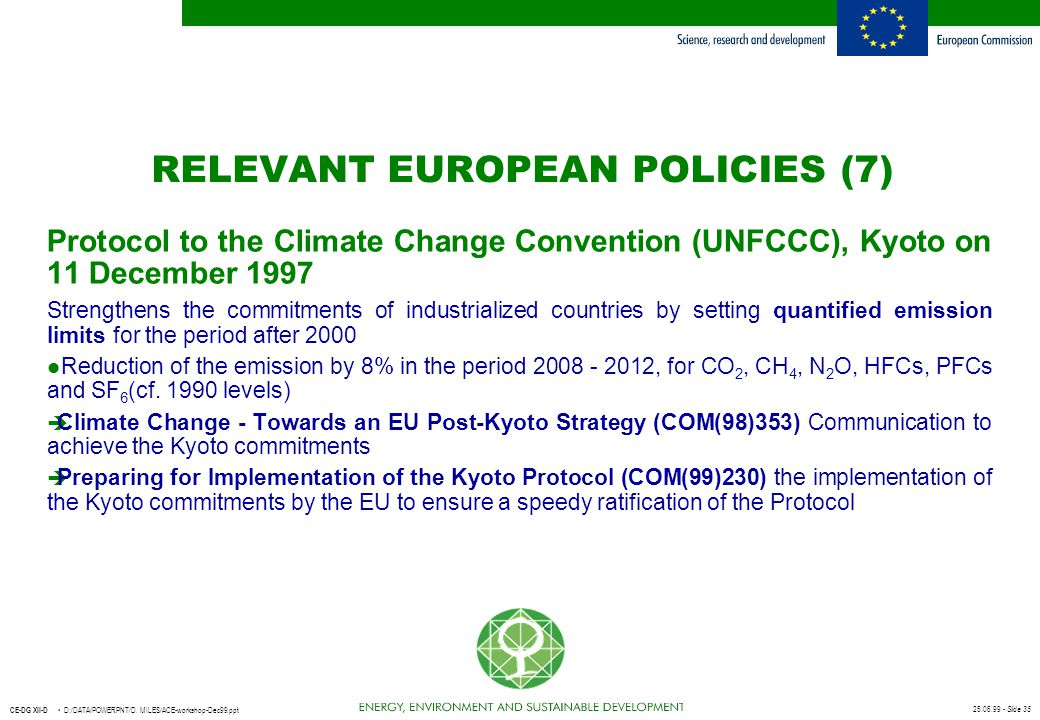 25.06.99 - Slide 35 CE-DG XII-D D:/DATA/POWERPNT/D. MILES/ACE-workshop-Dec99.ppt RELEVANT EUROPEAN POLICIES (7) Protocol to the Climate Change Convent