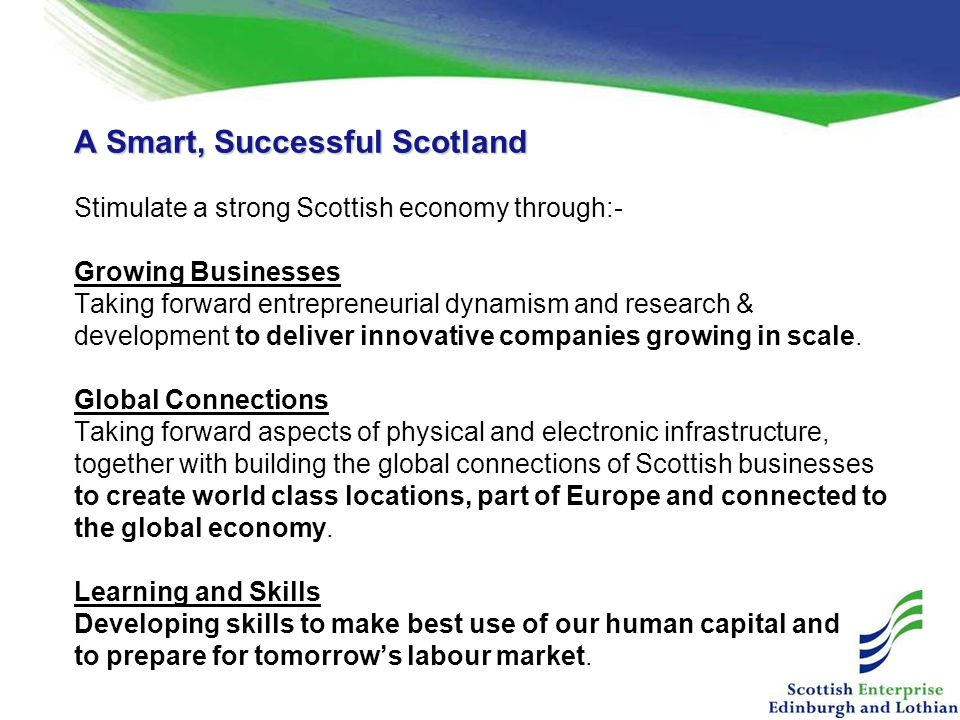 A Smart, Successful Scotland Stimulate a strong Scottish economy through:- Growing Businesses Taking forward entrepreneurial dynamism and research & development to deliver innovative companies growing in scale.