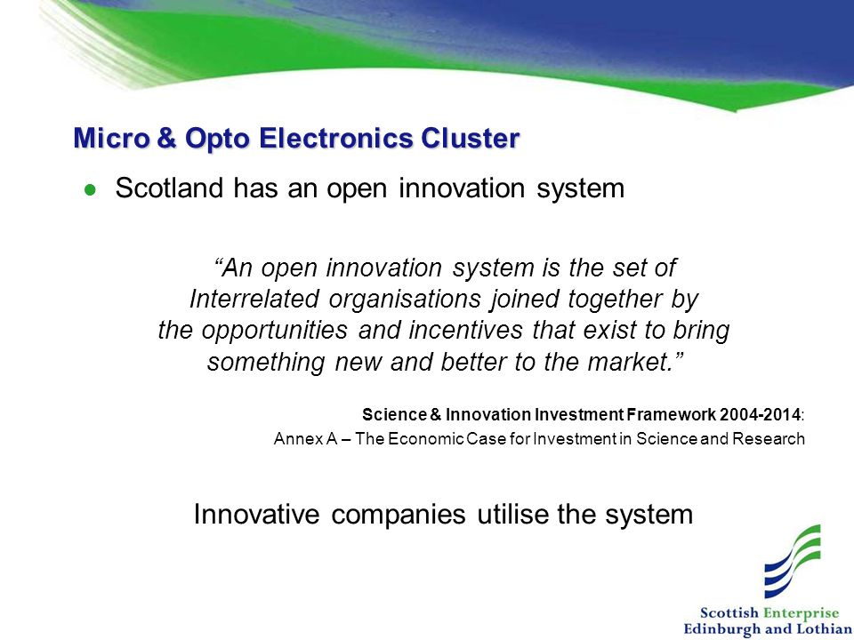 Micro & Opto Electronics Cluster Scotland has an open innovation system An open innovation system is the set of Interrelated organisations joined together by the opportunities and incentives that exist to bring something new and better to the market. Science & Innovation Investment Framework 2004-2014: Annex A – The Economic Case for Investment in Science and Research Innovative companies utilise the system