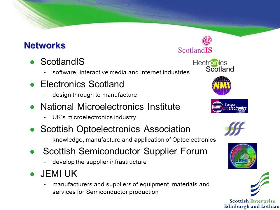 Networks ScotlandIS -software, interactive media and internet industries Electronics Scotland -design through to manufacture National Microelectronics Institute -UK's microelectronics industry Scottish Optoelectronics Association -knowledge, manufacture and application of Optoelectronics Scottish Semiconductor Supplier Forum -develop the supplier infrastructure JEMI UK -manufacturers and suppliers of equipment, materials and services for Semiconductor production