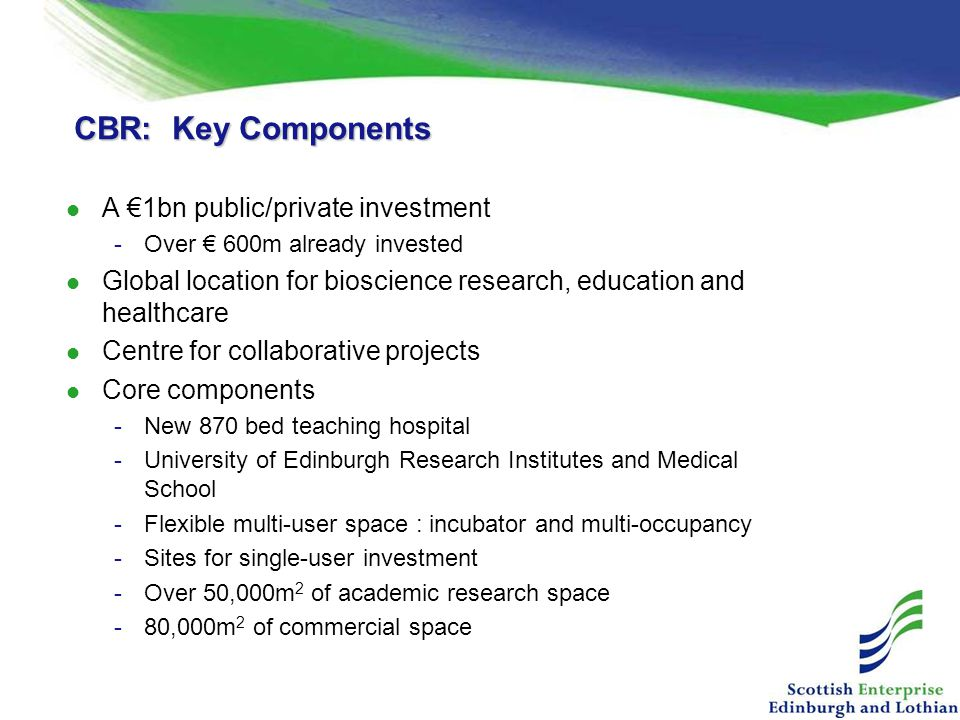 CBR: Key Components A €1bn public/private investment -Over € 600m already invested Global location for bioscience research, education and healthcare Centre for collaborative projects Core components -New 870 bed teaching hospital -University of Edinburgh Research Institutes and Medical School -Flexible multi-user space : incubator and multi-occupancy -Sites for single-user investment -Over 50,000m 2 of academic research space -80,000m 2 of commercial space