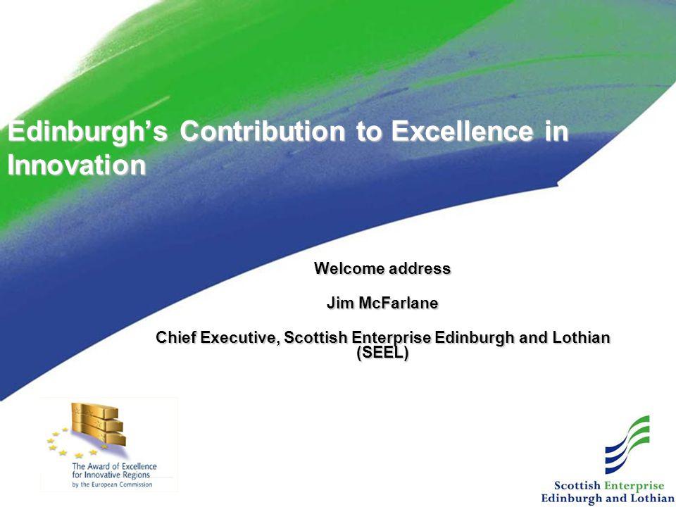 Welcome address Jim McFarlane Chief Executive, Scottish Enterprise Edinburgh and Lothian (SEEL) Edinburgh's Contribution to Excellence in Innovation