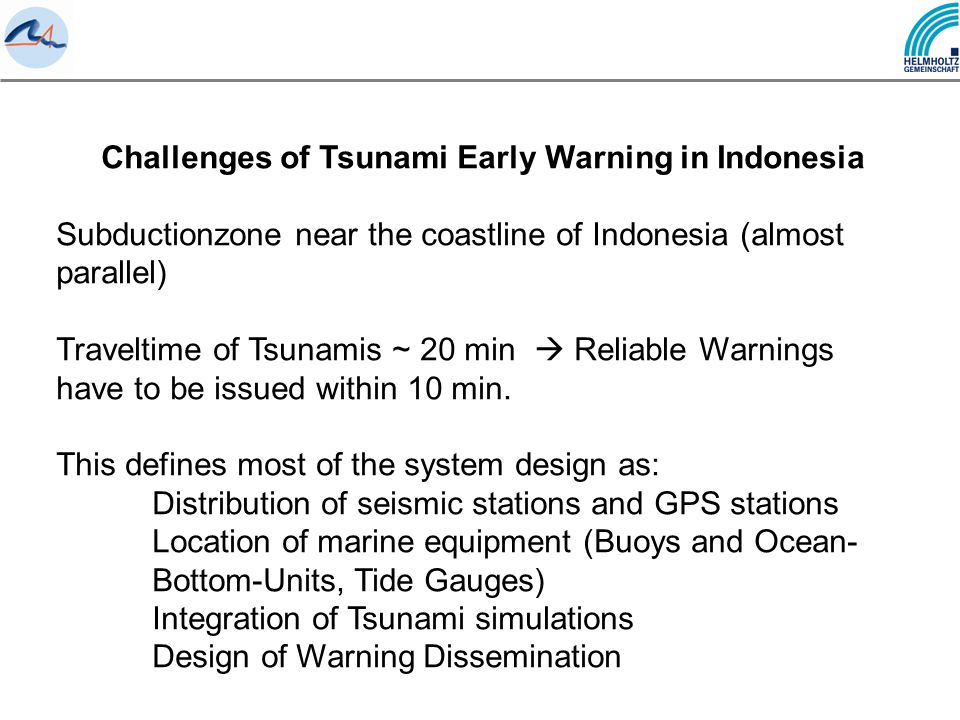 Challenges of Tsunami Early Warning in Indonesia Subductionzone near the coastline of Indonesia (almost parallel) Traveltime of Tsunamis ~ 20 min  Reliable Warnings have to be issued within 10 min.