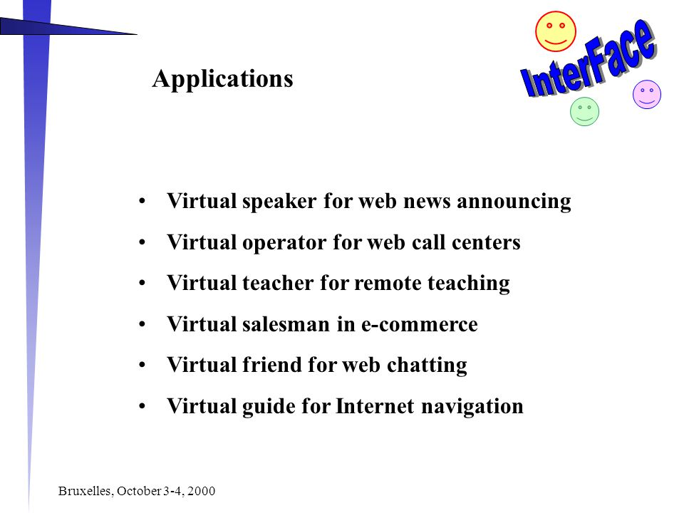 Bruxelles, October 3-4, 2000 Applications Virtual speaker for web news announcing Virtual operator for web call centers Virtual teacher for remote teaching Virtual salesman in e-commerce Virtual friend for web chatting Virtual guide for Internet navigation