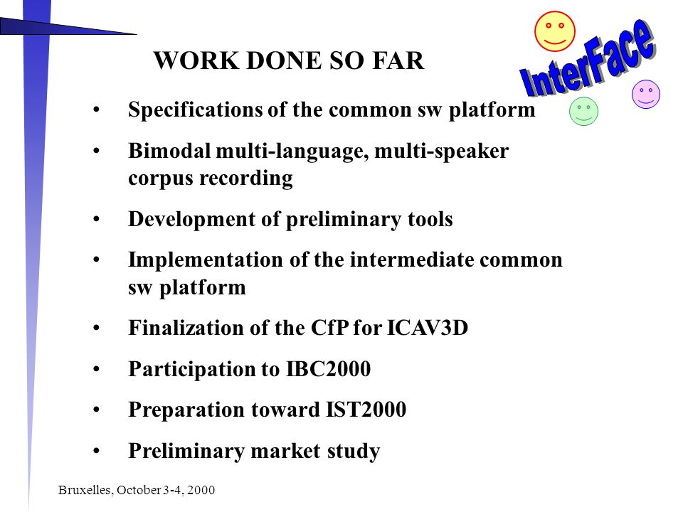 Bruxelles, October 3-4, 2000 WORK DONE SO FAR Specifications of the common sw platform Bimodal multi-language, multi-speaker corpus recording Development of preliminary tools Implementation of the intermediate common sw platform Finalization of the CfP for ICAV3D Participation to IBC2000 Preparation toward IST2000 Preliminary market study