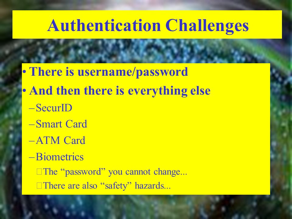 Authentication Challenges There is username/password And then there is everything else –SecurID –Smart Card –ATM Card –Biometrics  The password you cannot change...