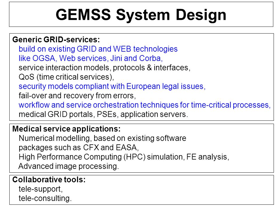 GEMSS System Design Generic GRID-services: build on existing GRID and WEB technologies like OGSA, Web services, Jini and Corba, service interaction models, protocols & interfaces, QoS (time critical services), security models compliant with European legal issues, fail-over and recovery from errors, workflow and service orchestration techniques for time-critical processes, medical GRID portals, PSEs, application servers.