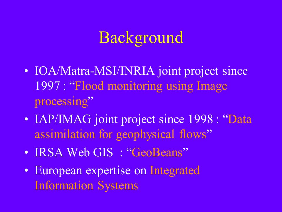 Background IOA/Matra-MSI/INRIA joint project since 1997 : Flood monitoring using Image processing IAP/IMAG joint project since 1998 : Data assimilation for geophysical flows IRSA Web GIS : GeoBeans European expertise on Integrated Information Systems