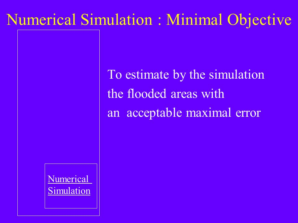 Numerical Simulation : Minimal Objective To estimate by the simulation the flooded areas with an acceptable maximal error Numerical Simulation