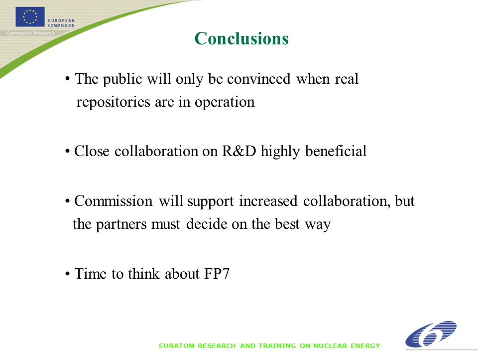 EURATOM RESEARCH AND TRAINING ON NUCLEAR ENERGY Conclusions The public will only be convinced when real repositories are in operation Close collaboration on R&D highly beneficial Commission will support increased collaboration, but the partners must decide on the best way Time to think about FP7