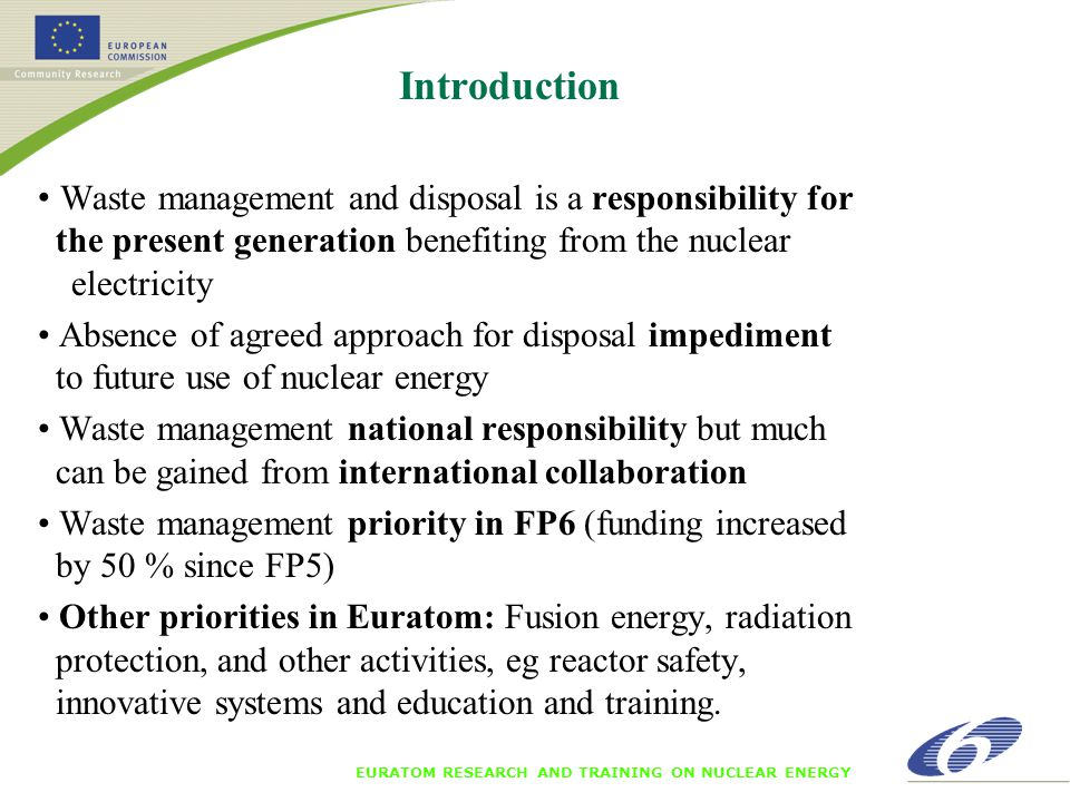 Introduction Waste management and disposal is a responsibility for the present generation benefiting from the nuclear electricity Absence of agreed approach for disposal impediment to future use of nuclear energy Waste management national responsibility but much can be gained from international collaboration Waste management priority in FP6 (funding increased by 50 % since FP5) Other priorities in Euratom: Fusion energy, radiation protection, and other activities, eg reactor safety, innovative systems and education and training.