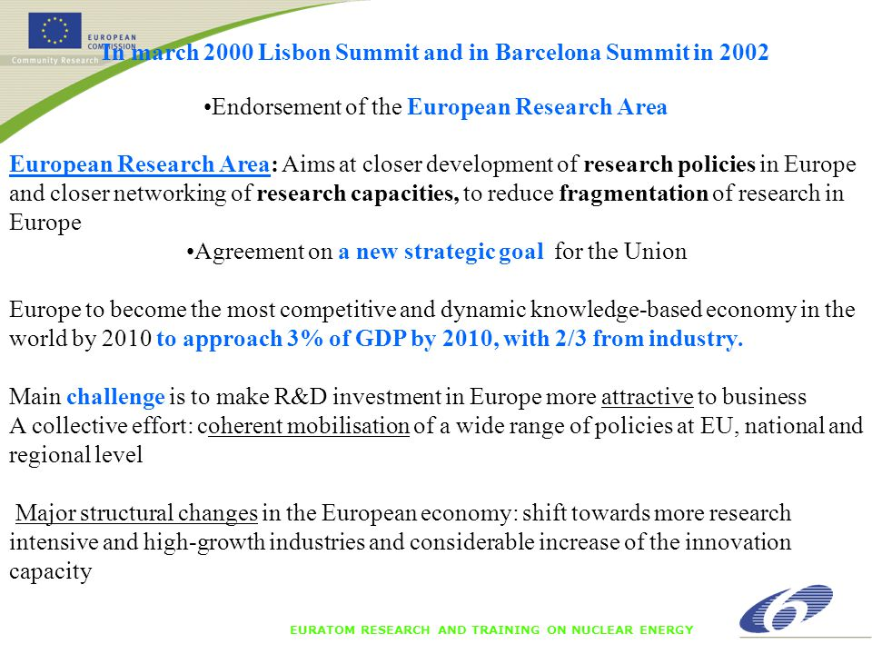 EURATOM RESEARCH AND TRAINING ON NUCLEAR ENERGY In march 2000 Lisbon Summit and in Barcelona Summit in 2002 Endorsement of the European Research Area European Research Area: Aims at closer development of research policies in Europe and closer networking of research capacities, to reduce fragmentation of research in Europe Agreement on a new strategic goal for the Union Europe to become the most competitive and dynamic knowledge-based economy in the world by 2010 to approach 3% of GDP by 2010, with 2/3 from industry.