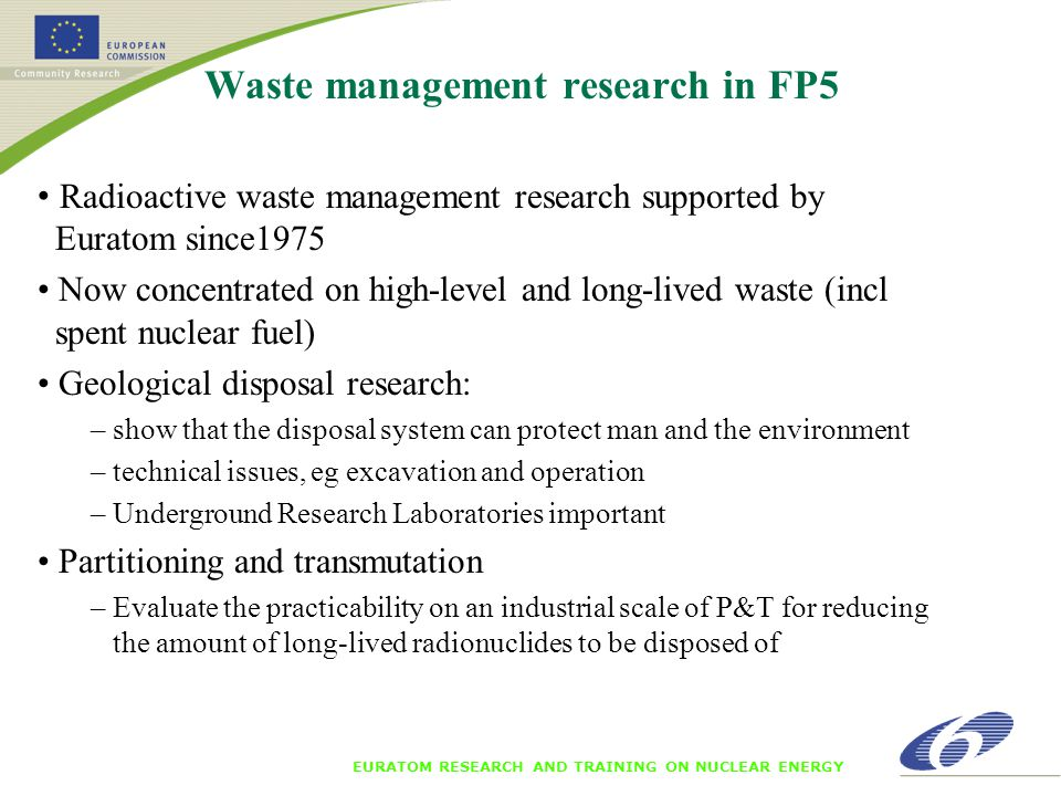 EURATOM RESEARCH AND TRAINING ON NUCLEAR ENERGY Waste management research in FP5 Radioactive waste management research supported by Euratom since1975 Now concentrated on high-level and long-lived waste (incl spent nuclear fuel) Geological disposal research: – show that the disposal system can protect man and the environment – technical issues, eg excavation and operation – Underground Research Laboratories important Partitioning and transmutation – Evaluate the practicability on an industrial scale of P&T for reducing the amount of long-lived radionuclides to be disposed of