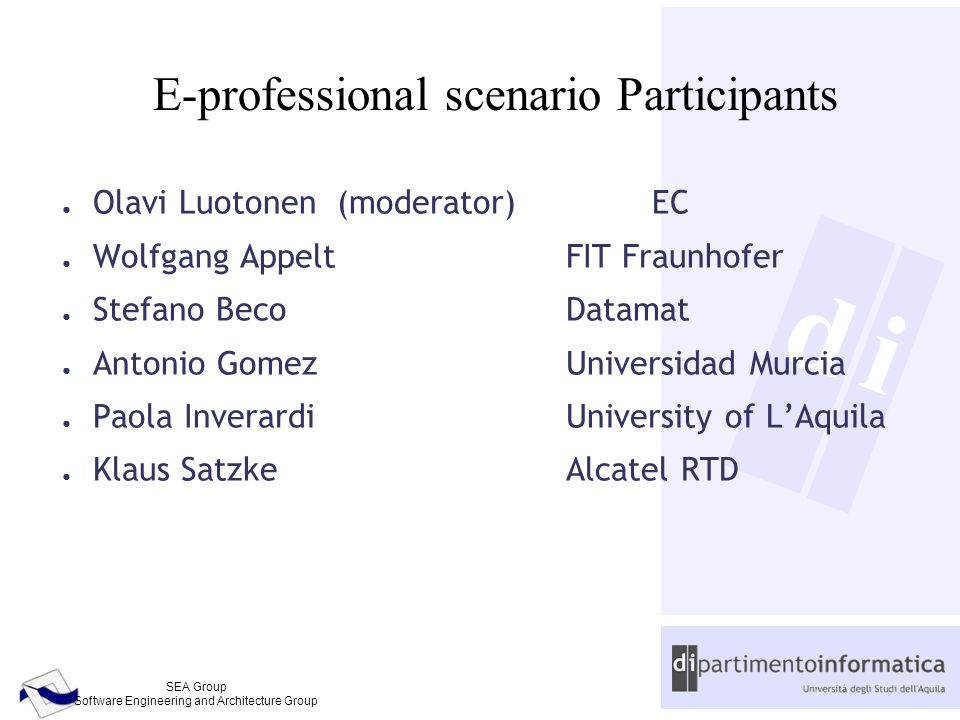 d SEA Group Software Engineering and Architecture Group i E-professional scenario Participants ● Olavi Luotonen (moderator)EC ● Wolfgang AppeltFIT Fraunhofer ● Stefano BecoDatamat ● Antonio GomezUniversidad Murcia ● Paola InverardiUniversity of L'Aquila ● Klaus SatzkeAlcatel RTD
