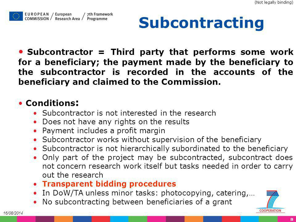 9 16/08/2014 Any subcontract, the costs of which are to be claimed as an eligible cost, must be awarded to the bid offering best value for money (best price-quality ratio), under conditions of transparency and equal treatment. Article II.7.2 of GA The procedure to be applied for the award of subcontracts must ensure conditions of transparency and equal treatment and depends on the status of the beneficiary: Public entities must follow the procurement principles established by their national authorities.