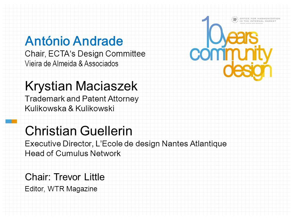António Andrade Chair, ECTA ' s Design Committee Vieira de Almeida & Associados Krystian Maciaszek Trademark and Patent Attorney Kulikowska & Kulikowski Christian Guellerin Executive Director, L'Ecole de design Nantes Atlantique Head of Cumulus Network Chair: Trevor Little Editor, WTR Magazine