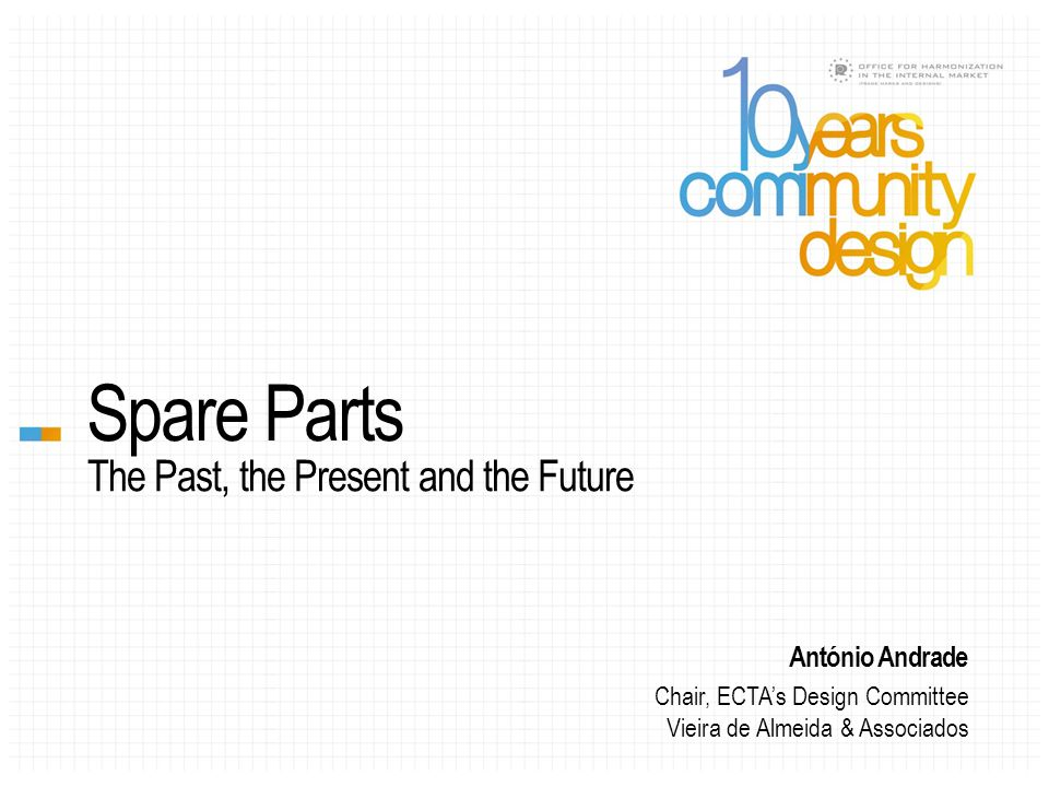 Spare Parts The Past, the Present and the Future António Andrade Chair, ECTA's Design Committee Vieira de Almeida & Associados