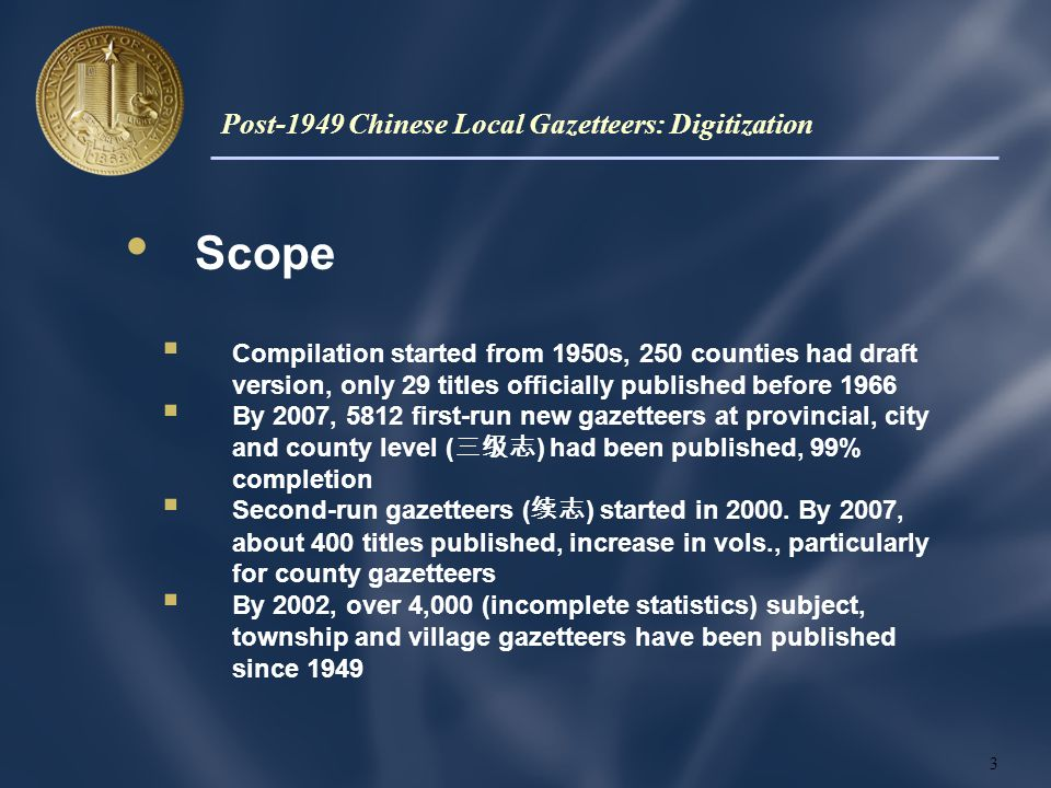 Scope  Compilation started from 1950s, 250 counties had draft version, only 29 titles officially published before 1966  By 2007, 5812 first-run new gazetteers at provincial, city and county level ( 三级志 ) had been published, 99% completion  Second-run gazetteers ( 续志 ) started in 2000.