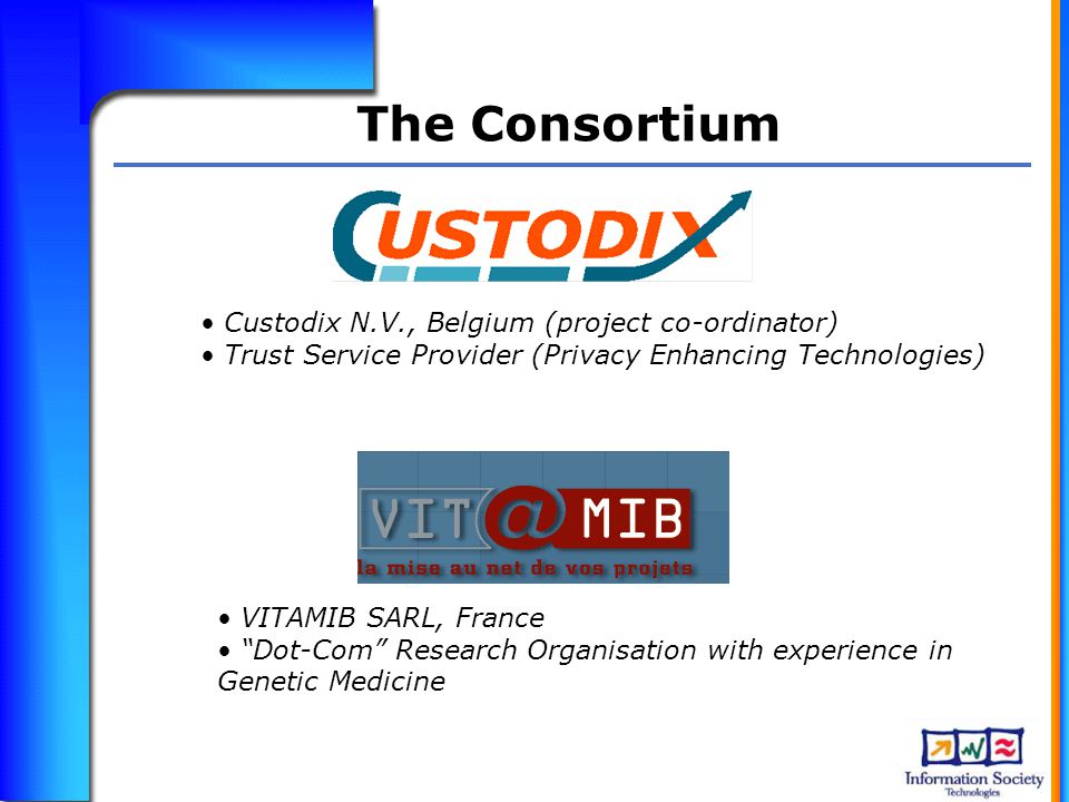 The Consortium Custodix N.V., Belgium (project co-ordinator) Trust Service Provider (Privacy Enhancing Technologies) VITAMIB SARL, France Dot-Com Research Organisation with experience in Genetic Medicine