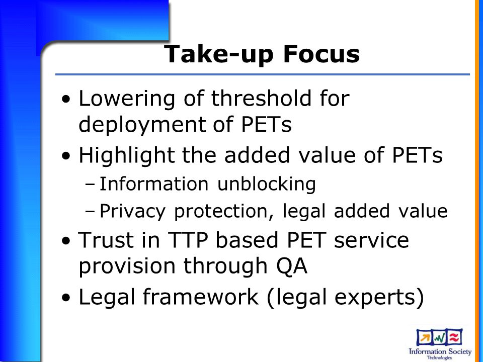 Take-up Focus Lowering of threshold for deployment of PETs Highlight the added value of PETs –Information unblocking –Privacy protection, legal added value Trust in TTP based PET service provision through QA Legal framework (legal experts)