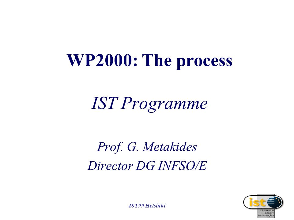 IST99 Helsinki WP2000: The process IST Programme Prof. G. Metakides Director DG INFSO/E