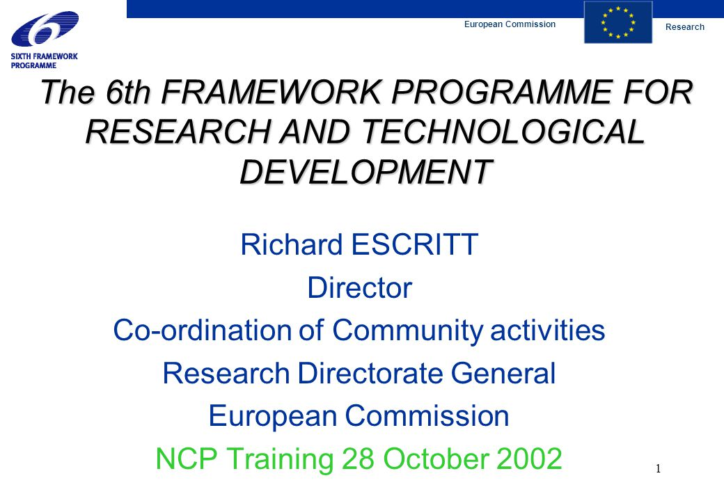 European Commission Research 1 The 6th FRAMEWORK PROGRAMME FOR RESEARCH AND TECHNOLOGICAL DEVELOPMENT Richard ESCRITT Director Co-ordination of Community activities Research Directorate General European Commission NCP Training 28 October 2002