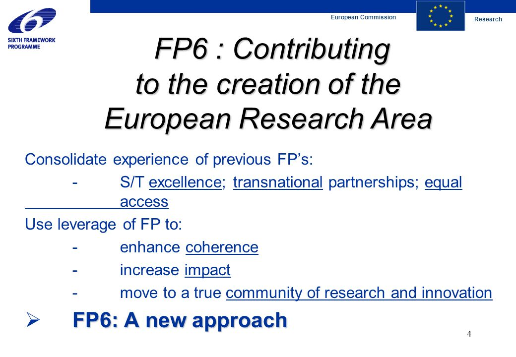 European Commission Research 4 FP6 : Contributing to the creation of the European Research Area FP6 : Contributing to the creation of the European Research Area Consolidate experience of previous FP's: -S/T excellence; transnational partnerships; equal access Use leverage of FP to: -enhance coherence -increase impact -move to a true community of research and innovation FP6: A new approach  FP6: A new approach