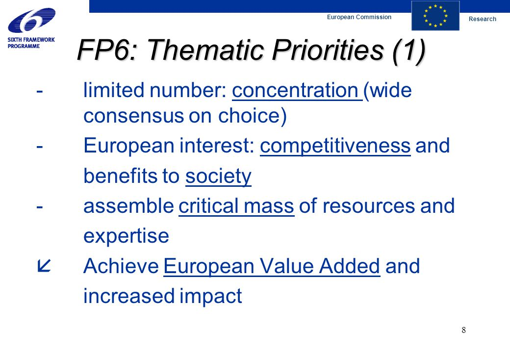 European Commission Research 8 FP6: Thematic Priorities (1) -limited number: concentration (wide consensus on choice) -European interest: competitiveness and benefits to society -assemble critical mass of resources and expertise  Achieve European Value Added and increased impact