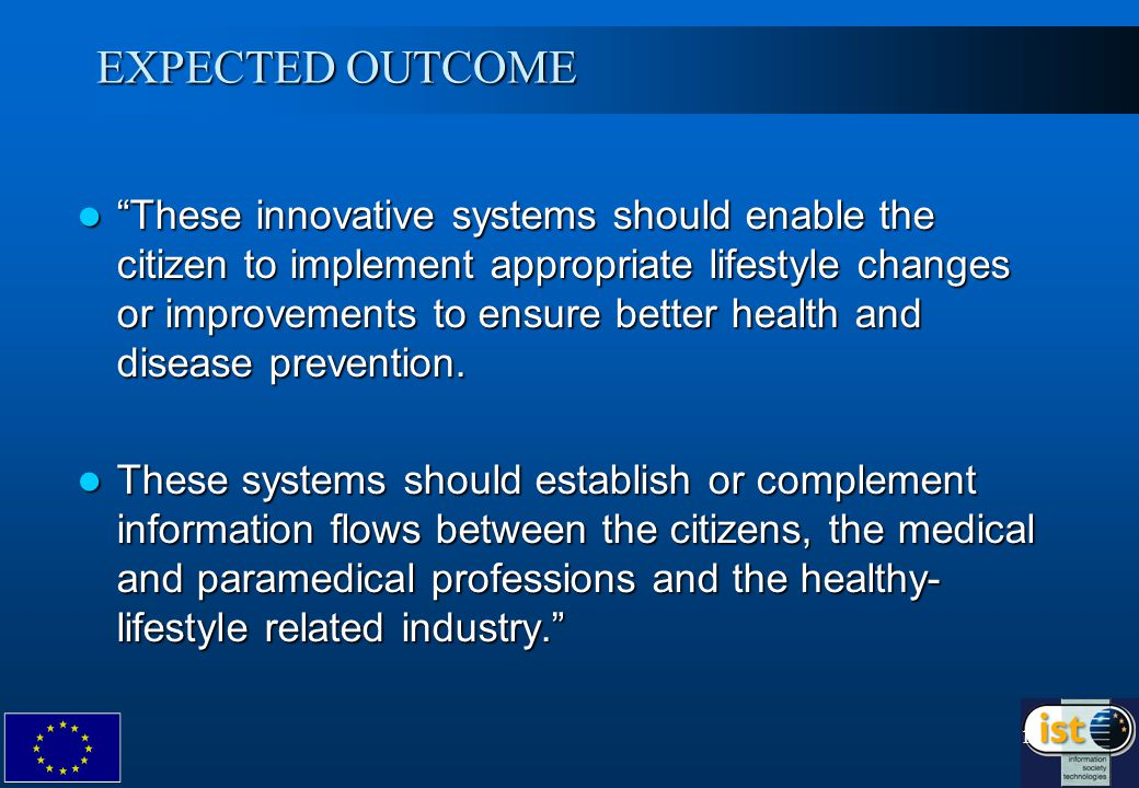 10 EXPECTED OUTCOME These innovative systems should enable the citizen to implement appropriate lifestyle changes or improvements to ensure better health and disease prevention.