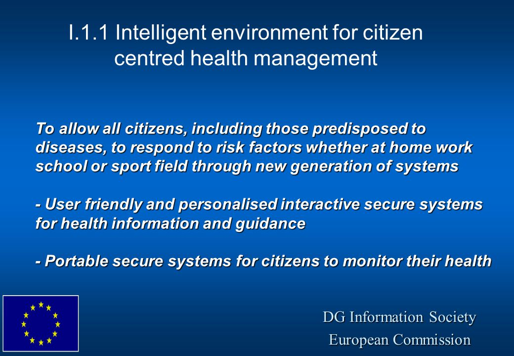 DG Information Society European Commission To allow all citizens, including those predisposed to diseases, to respond to risk factors whether at home work school or sport field through new generation of systems - User friendly and personalised interactive secure systems for health information and guidance - Portable secure systems for citizens to monitor their health I.1.1 Intelligent environment for citizen centred health management