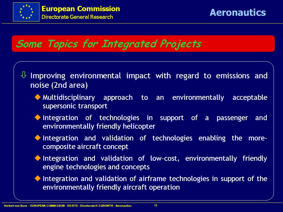 European Commission Directorate General Research Aeronautics Herbert von Bose - EUROPEAN COMMISSION - DG RTD - Directorate H.3 GROWTH - Aeronautics 14 Some Topics for Integrated Projects ò Improving environmental impact with regard to emissions and noise (2nd area) u Multidisciplinary approach to an environmentally acceptable supersonic transport u Integration of technologies in support of a passenger and environmentally friendly helicopter