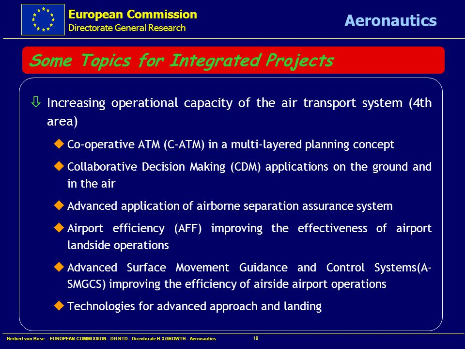 European Commission Directorate General Research Aeronautics Herbert von Bose - EUROPEAN COMMISSION - DG RTD - Directorate H.3 GROWTH - Aeronautics 17 Some Topics for Integrated Projects ò Improving aircraft safety (3rd area) u Airborne technologies integration for improved flight hazard protection and all weather operation u Security of aircraft operation u Autonomous aircraft operation in support of air traffic management u Integrated approach to human factors (person-machine interface) in the cockpit