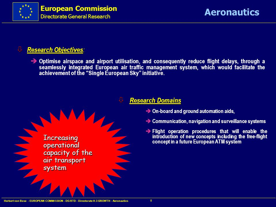 European Commission Directorate General Research Aeronautics Herbert von Bose - EUROPEAN COMMISSION - DG RTD - Directorate H.3 GROWTH - Aeronautics 7 ò Research Domains: è human-machine interface è accident prevention è accident survivability è airborne aircraft security è new aircraft concepts and breakthrough technologies Improving aircraft safety and security ò Research Objectives: è reduce accident rate by 50% (80%) in the short (long) term è reach 100% capability to avoid or recover from human error è mitigate results of survivable accidents è reduce to zero hazards of on-board hostile actions while in flight